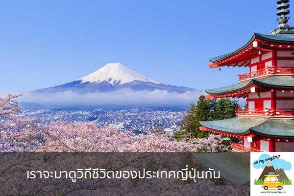 เราจะมาดูวิถีชีวิตของประเทศญี่ปุ่นกัน เที่ยวไหนดี จองตั๋วเครื่องบินราคาถูก คาเฟ่น่านั่ง เที่ยวต่างประเทศ 5ที่เที่ยว backpackแบ็คแพค