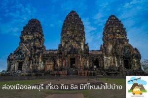 ส่องเมืองลพบุรี เที่ยว กิน ชิล มีที่ไหนน่าไปบ้าง เที่ยวไหนดี จองตั๋วเครื่องบินราคาถูก คาเฟ่น่านั่ง เที่ยวต่างประเทศ 5ที่เที่ยว backpackแบ็คแพค