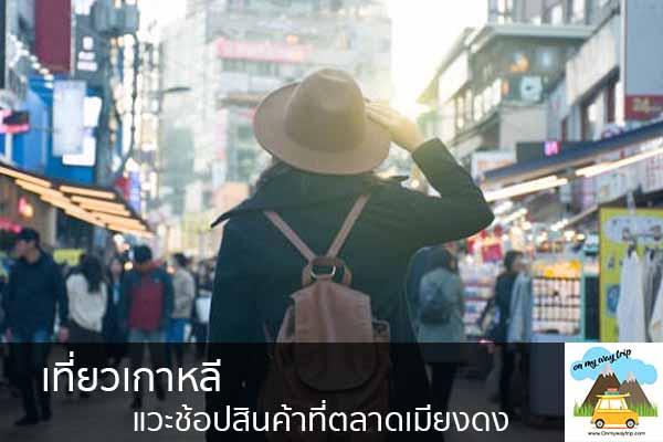 เที่ยวเกาหลีแวะช้อปสินค้าที่ตลาดเมียงดง เที่ยวไหนดี จองตั๋วเครื่องบินราคาถูก คาเฟ่น่านั่ง เที่ยวต่างประเทศ 5ที่เที่ยว backpackแบ็คแพค