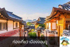 ท่องเที่ยว เมืองจอนจู เที่ยวไหนดี จองตั๋วเครื่องบินราคาถูก คาเฟ่น่านั่ง เที่ยวต่างประเทศ 5ที่เที่ยว backpackแบ็คแพค