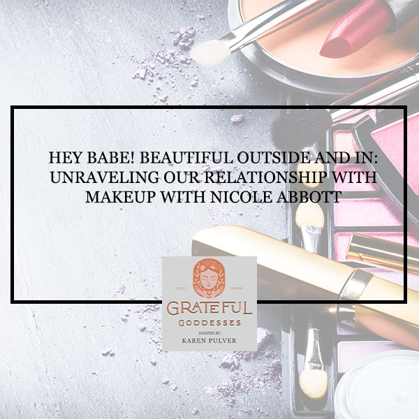 Hey Babe! Beautiful Outside And In: Unraveling Our Relationship With Makeup With Nicole Abbott