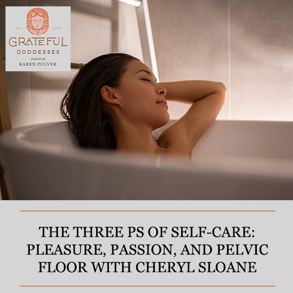 The Three Ps Of Self-Care: Pleasure, Passion, And Pelvic Floor With Cheryl Sloane