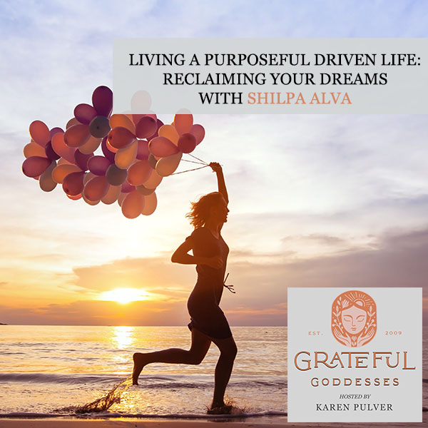 Living A Purposeful Driven Life: Reclaiming Your Dreams With Shilpa Alva