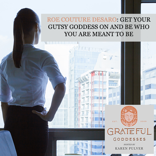Roe Couture DeSaro: Get Your Gutsy Goddess On And Be Who You Are Meant To Be