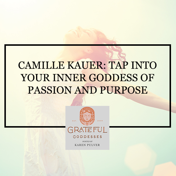 Camille Kauer: Tap Into Your Inner Goddess Of Passion And Purpose