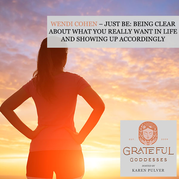 Wendi Cohen – Just Be: Being Clear About What You Really Want In Life And Showing Up Accordingly