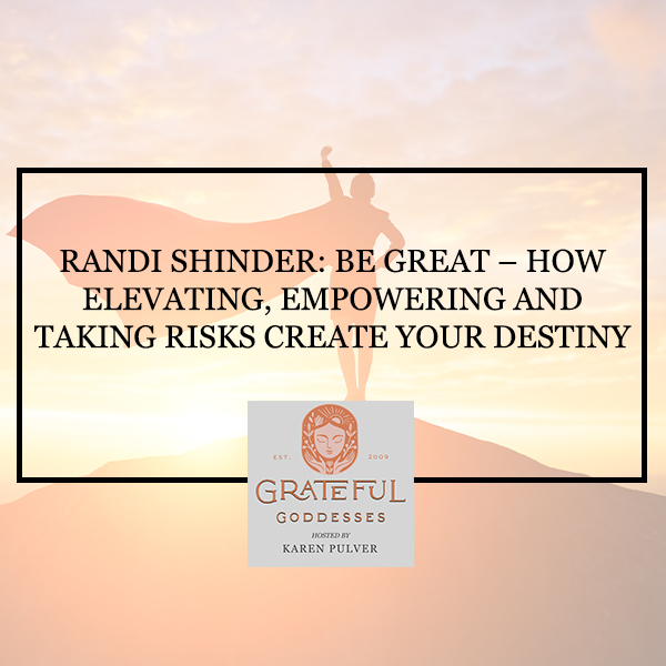 Randi Shinder: Be Great – How Elevating, Empowering And Taking Risks Create Your Destiny