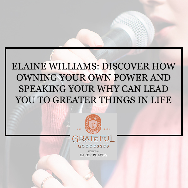 Elaine Williams: Discover How Owning Your Own Power And Speaking Your Why Can Lead You To Greater Things In Life