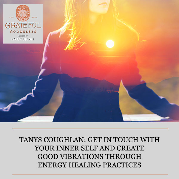 Tanys Coughlan: Get In Touch With Your Inner Self And Create Good Vibrations Through Energy Healing Practices