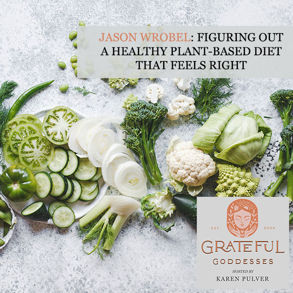 Jason Wrobel: Figuring Out A Healthy Plant-Based Diet That Feels Right
