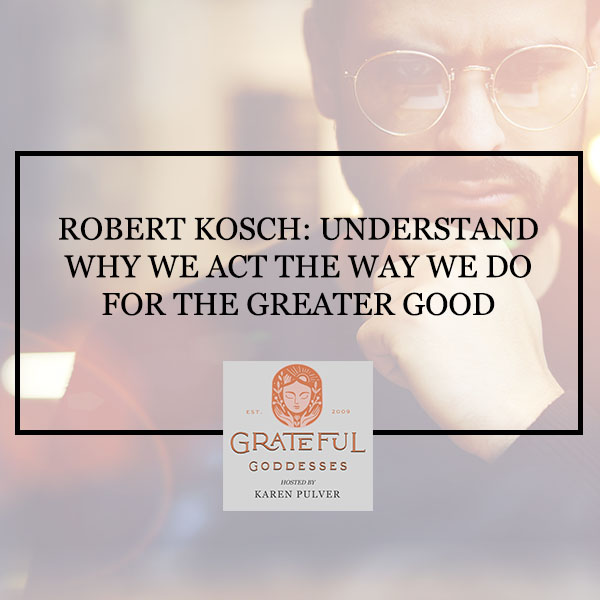 Robert Kosch: Understand Why We Act The Way We Do For The Greater Good