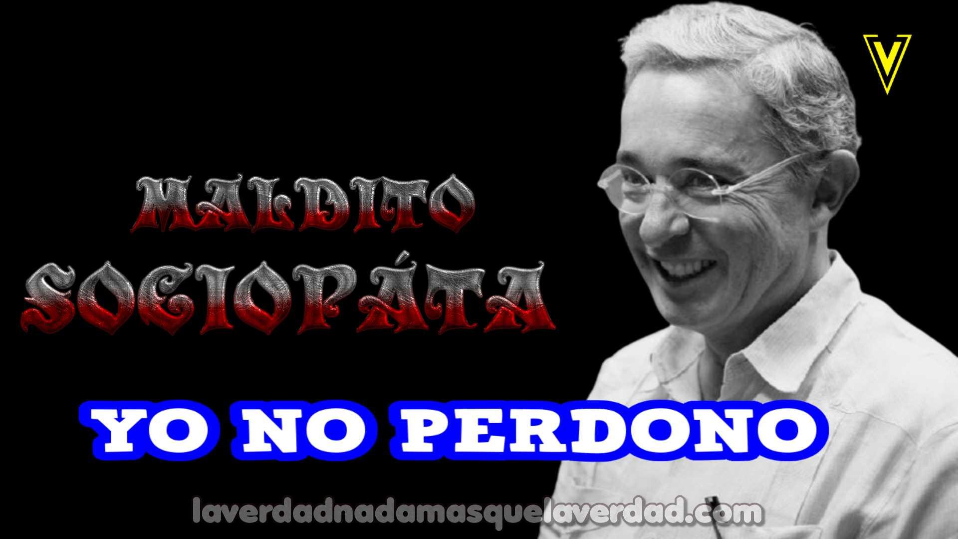 ALVARO URIBE VELEZ SOCIÓPATA YO NO LO PERDONO JUSTICIA Y VERDAD #UribeALaCPI