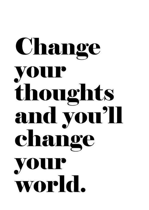 Change Your Thoughts and You Will Change Your World