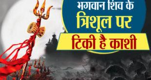Kashi, the city of Shiva – भगवान शिव के त्रिशूल पर विराजमान है काशी नगरी . . .