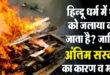 हिन्दू धर्म में पार्थिव शरीर को क्यूँ जलाते हैं ? Importance of burn bodies ?