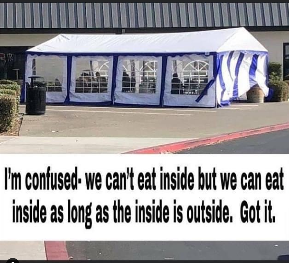 """Picture of four-sided tent in a parking lot with text overlay reading, """"I'm confused - we can't eat inside but we can eat inside as long as the inside is outside. Got it."""""""