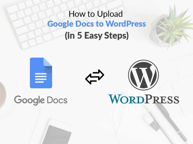 How to Upload Google Docs to WordPress (in 5 easy steps)
