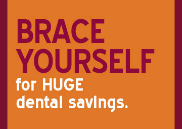 Brace Yourself for HUGE dental savings.