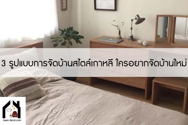 3 รูปแบบการจัดบ้านสไตล์เกาหลี ใครอยากจัดบ้านใหม่ #ของแต่งบ้าน