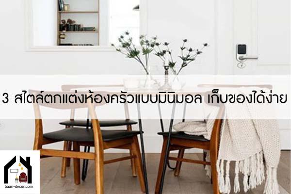 3 สไตล์ตกแต่งห้องครัวแบบมินิมอล เก็บของได้ง่าย ครัวไม่รกอีกต่อไป #ของแต่งบ้าน