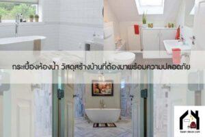 กระเบื้องห้องน้ำ วัสดุสร้างบ้านที่ต้องมาพร้อมความปลอดภัย #ของแต่งบ้าน