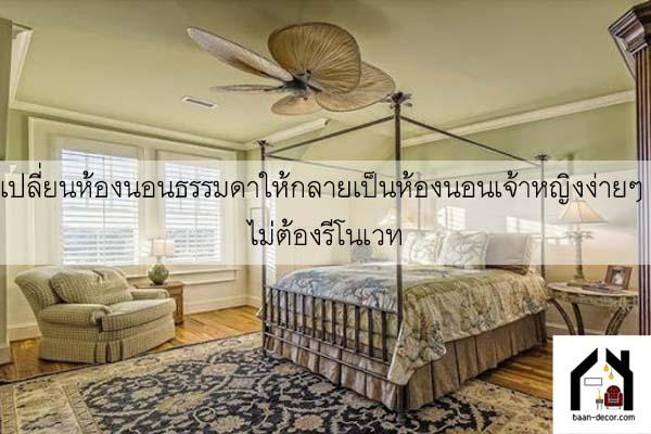 เปลี่ยนห้อห้องนอนเจ้าหญิงต่างๆ ที่เห็น ซึ่งความจริงแล้วสไตล์เจ้าหญิงนั้นก็แบ่งออกได้อีกหลากหลายรูปแบบไม่ว่าจะเน้นความสวยงาม หรูหรา หรือน่ารักงนอนธรรมดาให้กลายเป็นห้องนอนเจ้าหญิงง่ายๆ ไม่ต้องรีโนเวท #ของแต่งบ้าน