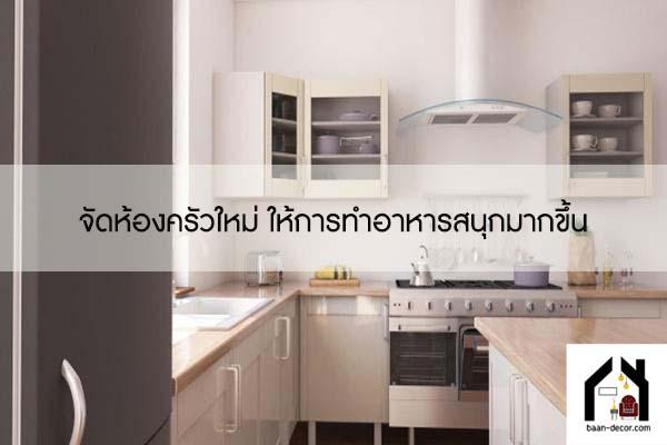 จัดห้องครัวใหม่ ให้การทำอาหารสนุกมากขึ้น #ของแต่งบ้าน