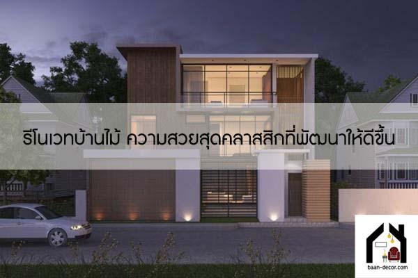 รีโนเวทบ้านไม้ ความสวยสุดคลาสสิกที่พัฒนาให้ดีขึ้น #ของแต่งบ้าน