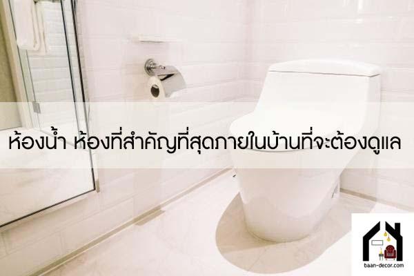 ห้องน้ำ ห้องที่สำคัญที่สุดภายในบ้านที่จะต้องดูแล #ของแต่งบ้าน