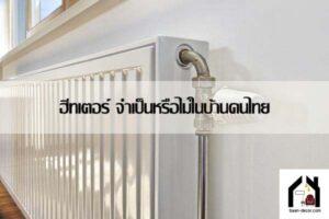 ฮีทเตอร์ จำเป็นหรือไม่ในบ้านคนไทย #ของแต่งบ้าน