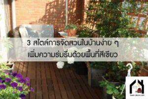 3 สไตล์การจัดสวนในบ้านง่าย ๆ เพิ่มความร่มรื่นด้วยพื้นที่สีเขียว #ของแต่งบ้าน