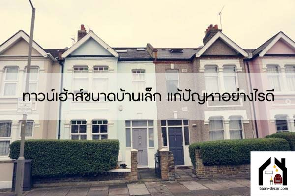 ทาวน์เฮ้าส์ขนาดบ้านเล็ก แก้ปัญหาอย่างไรดี #ของแต่งบ้าน