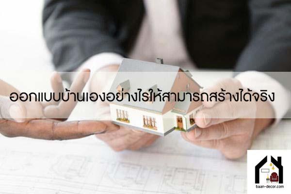 ออกแบบบ้านเองอย่างไรให้สามารถสร้างได้จริง #ของแต่งบ้าน