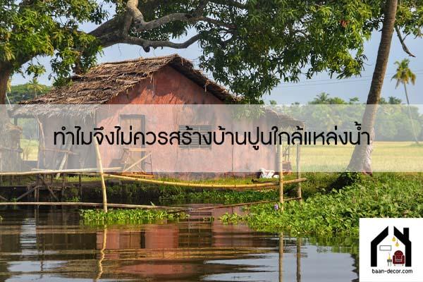 ทำไมจึงไม่ควรสร้างบ้านปูนใกล้แหล่งน้ำ #ของแต่งบ้าน
