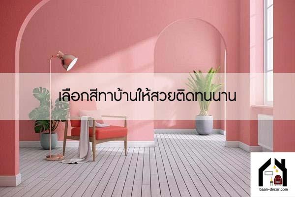 เลือกสีทาบ้านให้สวยติดทนนาน