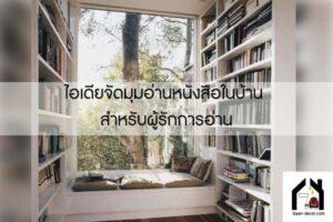 ไอเดียจัดมุมอ่านหนังสือในบ้าน สำหรับผู้รักการอ่าน