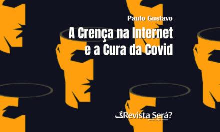 A Crença na Internet e a Cura da Covid – Paulo Gustavo