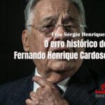 O erro histórico de Fernando Henrique Cardoso