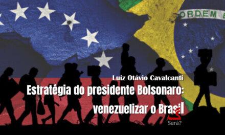 Estratégia do presidente Bolsonaro: venezuelizar o Brasil.
