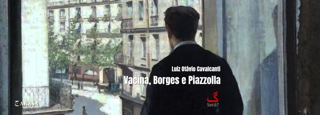 Vacina, Borges e Piazzolla.