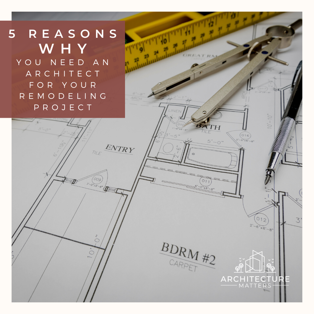 5 Reasons Why You Need an Architect for Your Remodeling Project
