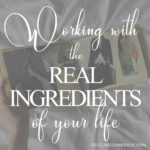 Working with the ingredients of your real life