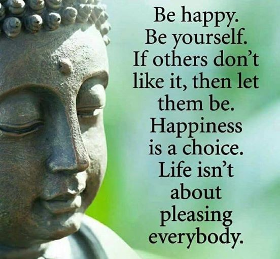 Be Happy. Be yourself.  Happiness is a choice