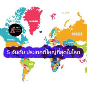 5 อันดับ ประเทศที่ใหญ่ที่สุดในโลก