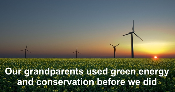 The Green Thing Our grandparents used green energy and conservation before we new the term