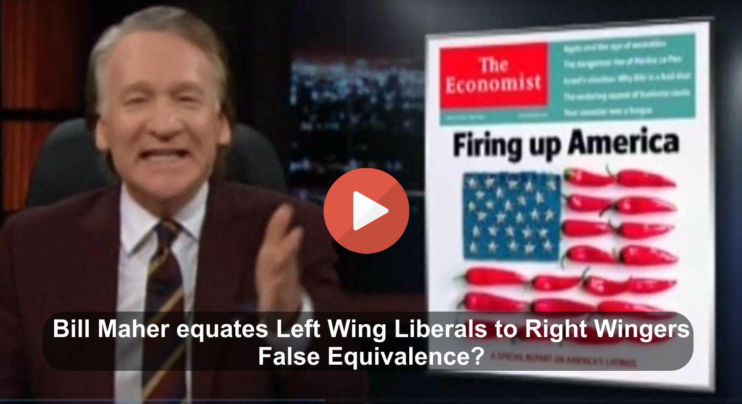 Bill Maher equated Left Wing Liberals to Right Wingers