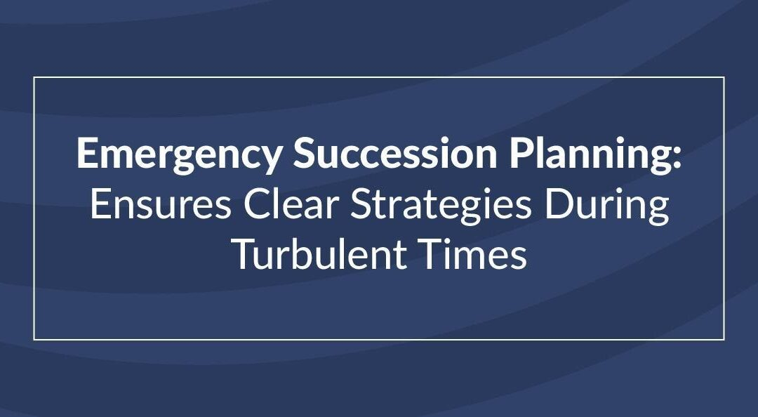 Emergency Succession Planning: Ensures Clear Strategies During Turbulent Times