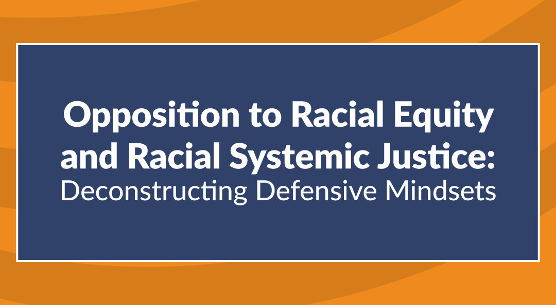 Opposition to Racial Equity and Racial Systemic Justice: Deconstructing Defensive Mindsets