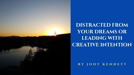 Distracted from Your Dreams or Leading with Creative Intention
