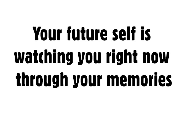 Your future self is watching you right now through your memories